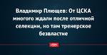 Владимир Плющев: От ЦСКА многого ждали после отличной селекции, но там тренерское безвластие