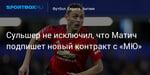Футбол. Сульшер не исключил, что Матич подпишет новый контракт с «МЮ»