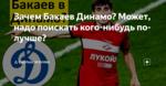 Зачем Бакаев Динамо? Может, надо поискать кого-нибудь по-лучше?