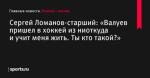 «Валуев пришел в хоккей из ниоткуда и учит меня жить. Ты кто такой?», сообщает Сергей Ломанов-старший - Хоккей с мячом - Sports.ru