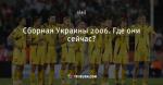 Сборная Украины 2006. Где они сейчас?