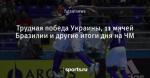 Трудная победа Украины, 11 мячей Бразилии и другие итоги дня на ЧМ