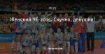 Женский ЧЕ-2015. Скучно, девушки!