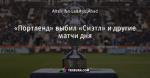 «Портленд» выбил «Сиэтл» и другие матчи дня - Major League Soccer (MLS) - Блоги - ua.tribuna.com