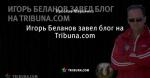 Игорь Беланов завел блог на Tribuna.com