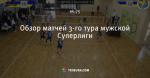 Обзор матчей 3-го тура мужской Суперлиги