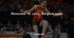 Женский ЧЕ-2015. Хитрый шанс