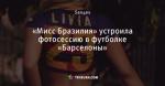 «Мисс Бразилия» устроила фотосессию в футболке «Барселоны»