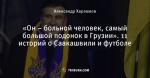 «Он – больной человек, самый большой подонок в Грузии». 11 историй о Саакашвили и футболе
