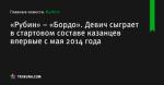 «Рубин» – «Бордо». Девич сыграет в стартовом составе казанцев впервые с мая 2014 года - Футбол - ua.tribuna.com