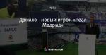 Данило - новый игрок «Реал Мадрид»