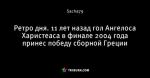 Ретро дня. 11 лет назад гол Ангелоса Харистеаса в финале 2004 года принес победу сборной Греции