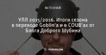 УПЛ 2015/2016. Итоги сезона в переводе Goblin'a и в COUB'ах от Блога Доброго Шубина