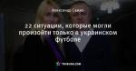 22 ситуации, которые могли произойти только в украинском футболе