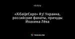 «ХібаЦеЄвро» #3! Украина, российские фанаты, причуды Йоахима Лёва