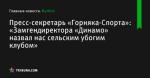 Пресс-секретарь «Горняка-Спорта»: «Замгендиректора «Динамо» назвал нас сельским убогим клубом» - Футбол - ua.tribuna.com