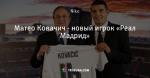 Матео Ковачич - новый игрок «Реал Мадрид»