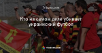 Кто на самом деле убивает украинский футбол