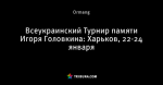 Всеукраинский Турнир памяти Игоря Головкина: Харьков, 22-24 января