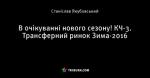 В очікуванні нового сезону! КЧ-3. Трансферний ринок Зима-2016