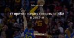 17 причин начать следить за НБА в 2017-м