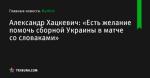 Александр Хацкевич: «Есть желание помочь сборной Украины в матче со словаками» - Футбол - ua.tribuna.com