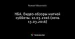 НБА. Видео-обзоры матчей субботы. 12.03.2016 (ночь 13.03.2016)