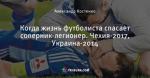 Когда жизнь футболиста спасает соперник-легионер. Чехия-2017, Украина-2014