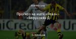 Прогноз на матч «Реал» - «Боруссия» Д