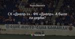 СК «Днепр-1» - ФК «Днепр».  А было ли дерби?