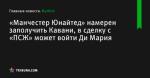 «Манчестер Юнайтед» намерен заполучить Кавани, в сделку с «ПСЖ» может войти Ди Мария - Футбол - ua.tribuna.com