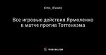 Все игровые действия Ярмоленко в матче против Тоттенхэма