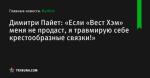 «Если «Вест Хэм» меня не продаст, я травмирую себе крестообразные связки!», сообщает Димитри Пайет - Футбол - ua.tribuna.com