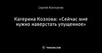 Катерина Козлова: «Сейчас мне нужно наверстать упущенное»