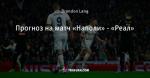 Прогноз на матч «Наполи» - «Реал»