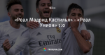«Реал Мадрид Кастилья» - «Реал Унион» 1:0