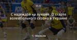 С надеждой на лучшее. О старте волейбольного сезона в Украине