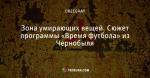 Зона умирающих вещей. Сюжет программы «Время футбола» из Чернобыля