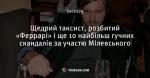Щедрий таксист,  розбитий «Феррарі» і ще 10 найбільш гучних скандалів за участю Мілевського