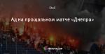 Ад на прощальном матче «Днепра»