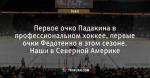 Первое очко Падакина в профессиональном хоккее, первые очки Федотенко в этом сезоне. Наши в Северной Америке
