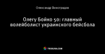 Олегу Бойко 50: главный волейболист украинского бейсбола