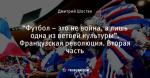 """""""Футбол – это не война, а лишь одна из ветвей культуры"""". Французская революция. Вторая часть"""