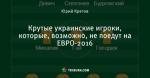Крутые украинские игроки, которые, возможно, не поедут на ЕВРО-2016