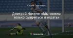 Дмитрий Нагиев: «Мы можем только смириться и играть»