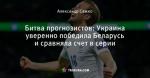 Битва прогнозистов: Украина уверенно победила Беларусь и сравняла счет в серии