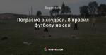 Пограємо в хвудбол. 8 правил футболу на селі