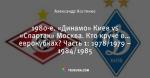 1980-е. «Динамо» Киев vs «Спартак» Москва. Кто круче в… еврокубках? Часть 1: 1978/1979 – 1984/1985