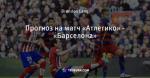 Прогноз на матч «Атлетико» - «Барселона»