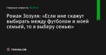 «Если мне скажут выбирать между футболом и моей семьей, то я выберу семью», сообщает Роман Зозуля - Футбол - ua.tribuna.com
